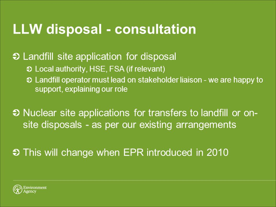 LLW disposal - consultation Landfill site application for disposal Local authority, HSE, FSA (if relevant) Landfill operator must lead on stakeholder