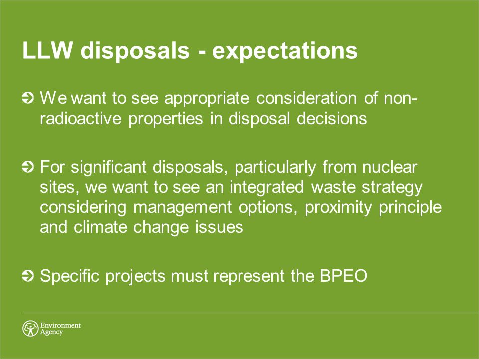LLW disposals - expectations We want to see appropriate consideration of non- radioactive properties in disposal decisions For significant disposals, particularly from nuclear sites, we want to see an integrated waste strategy considering management options, proximity principle and climate change issues Specific projects must represent the BPEO