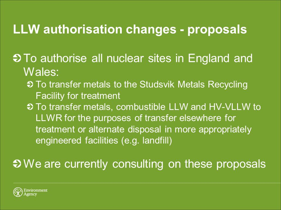 LLW authorisation changes - proposals To authorise all nuclear sites in England and Wales: To transfer metals to the Studsvik Metals Recycling Facilit