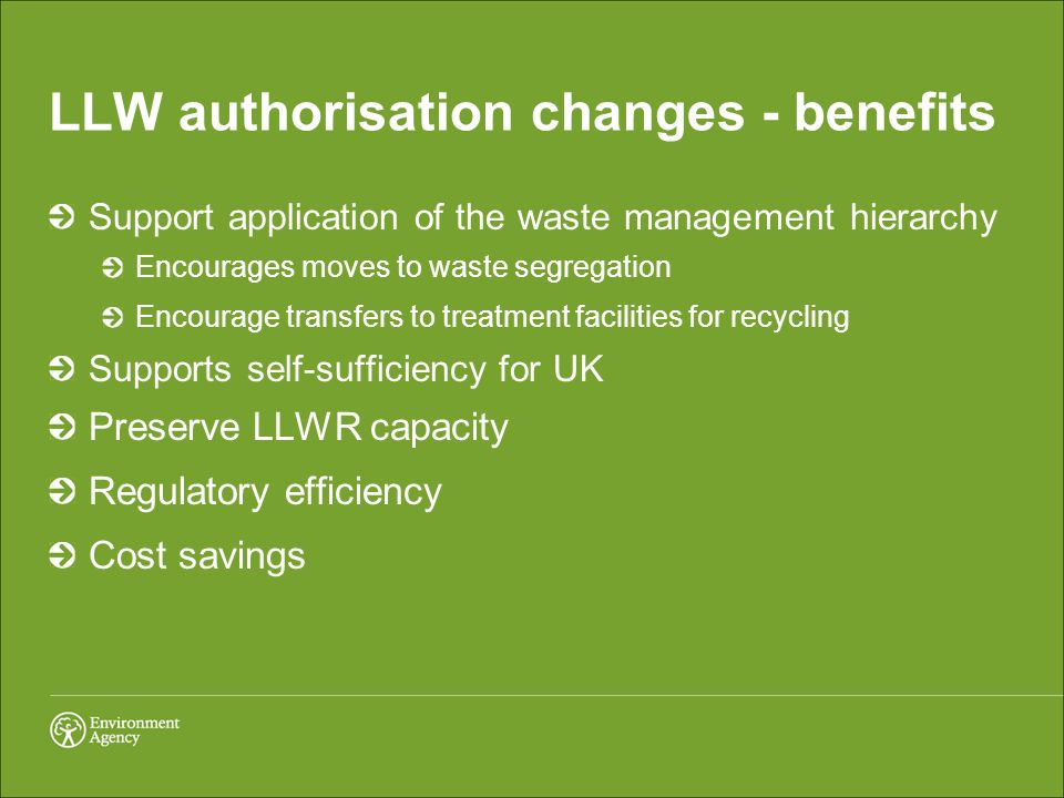LLW authorisation changes - benefits Support application of the waste management hierarchy Encourages moves to waste segregation Encourage transfers to treatment facilities for recycling Supports self-sufficiency for UK Preserve LLWR capacity Regulatory efficiency Cost savings