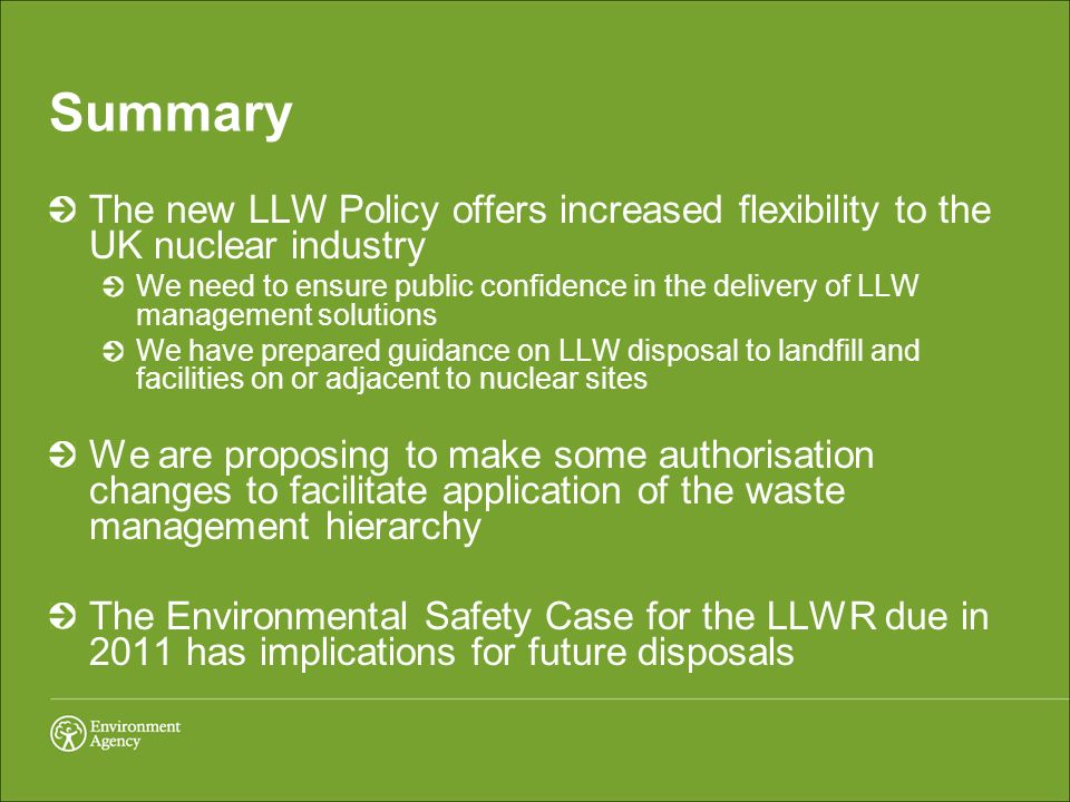 Summary The new LLW Policy offers increased flexibility to the UK nuclear industry We need to ensure public confidence in the delivery of LLW management solutions We have prepared guidance on LLW disposal to landfill and facilities on or adjacent to nuclear sites We are proposing to make some authorisation changes to facilitate application of the waste management hierarchy The Environmental Safety Case for the LLWR due in 2011 has implications for future disposals