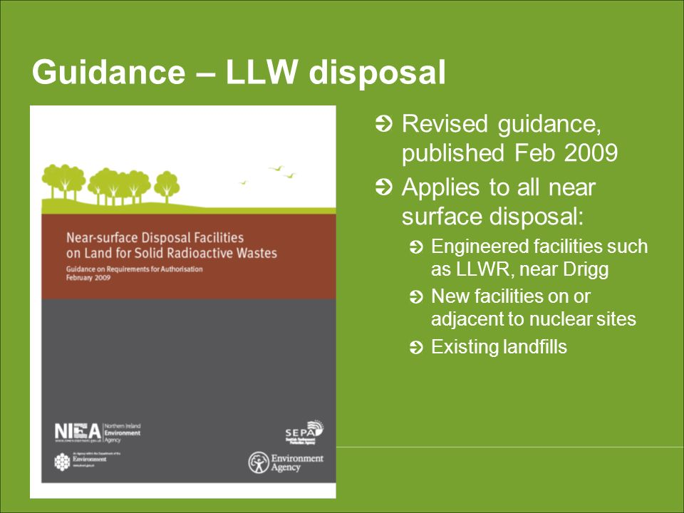 Guidance – LLW disposal Revised guidance, published Feb 2009 Applies to all near surface disposal: Engineered facilities such as LLWR, near Drigg New facilities on or adjacent to nuclear sites Existing landfills