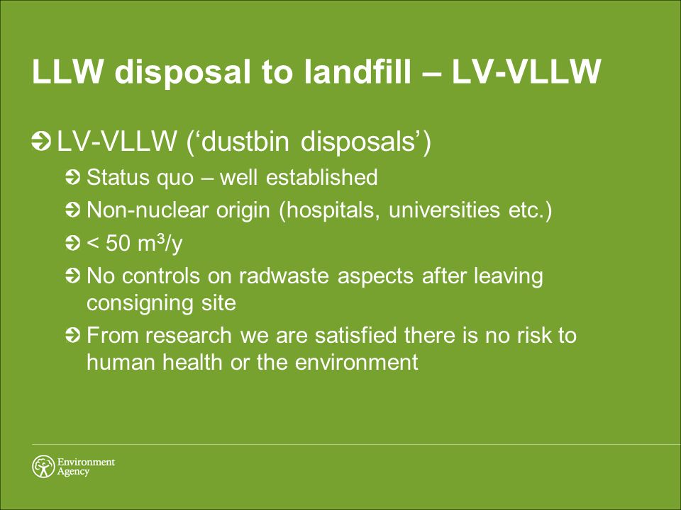 LLW disposal to landfill – LV-VLLW LV-VLLW (dustbin disposals) Status quo – well established Non-nuclear origin (hospitals, universities etc.) < 50 m 3 /y No controls on radwaste aspects after leaving consigning site From research we are satisfied there is no risk to human health or the environment