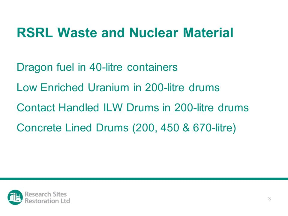 3 RSRL Waste and Nuclear Material Dragon fuel in 40-litre containers Low Enriched Uranium in 200-litre drums Contact Handled ILW Drums in 200-litre drums Concrete Lined Drums (200, 450 & 670-litre)