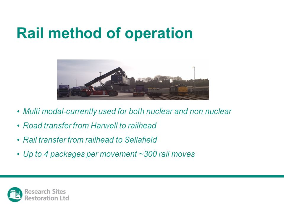 Rail method of operation Multi modal-currently used for both nuclear and non nuclear Road transfer from Harwell to railhead Rail transfer from railhead to Sellafield Up to 4 packages per movement ~300 rail moves