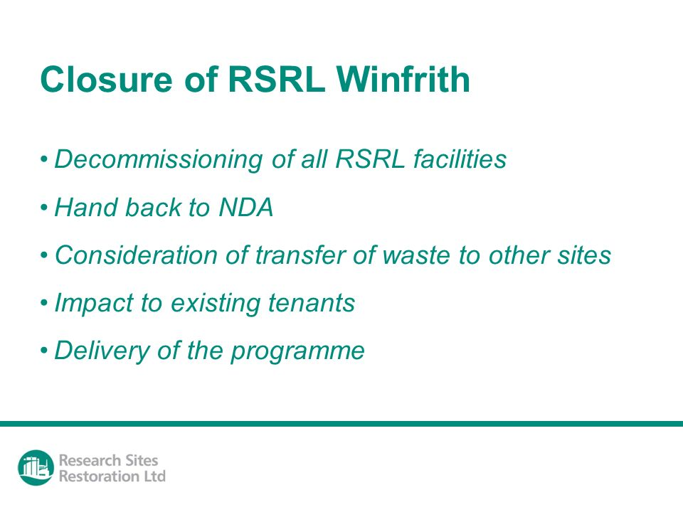 Closure of RSRL Winfrith Decommissioning of all RSRL facilities Hand back to NDA Consideration of transfer of waste to other sites Impact to existing tenants Delivery of the programme