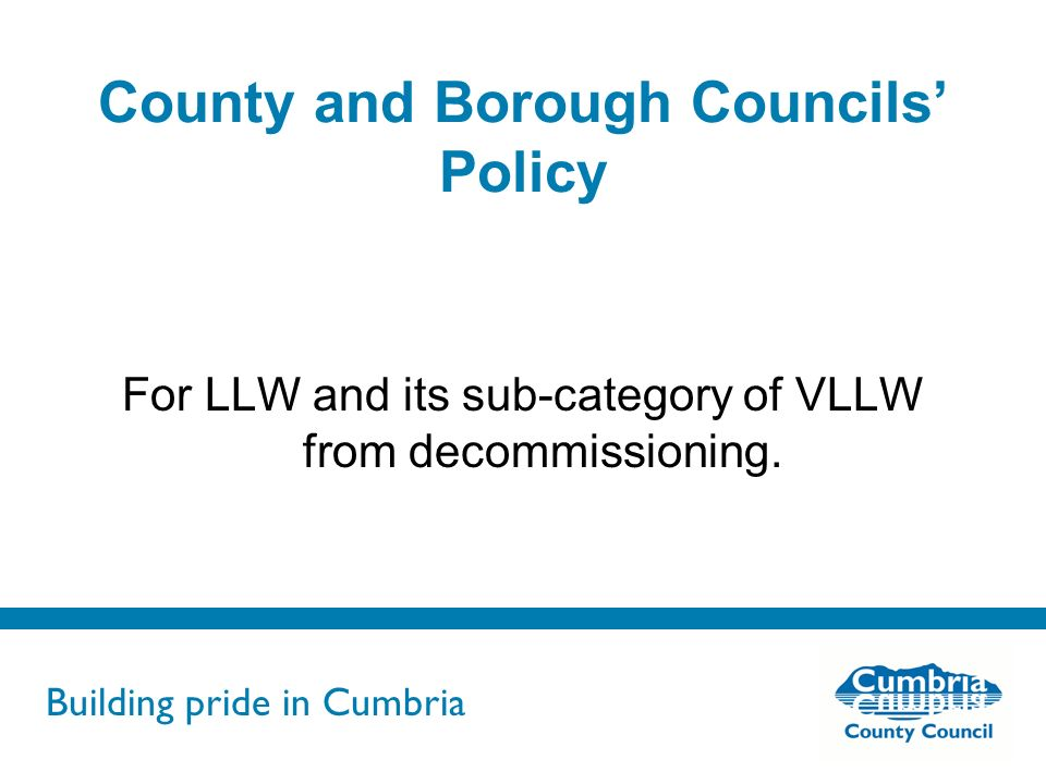 Building pride in Cumbria Do not use fonts other than Arial for your presentations County and Borough Councils Policy For LLW and its sub-category of VLLW from decommissioning.