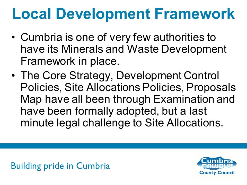 Building pride in Cumbria Do not use fonts other than Arial for your presentations Local Development Framework Cumbria is one of very few authorities to have its Minerals and Waste Development Framework in place.
