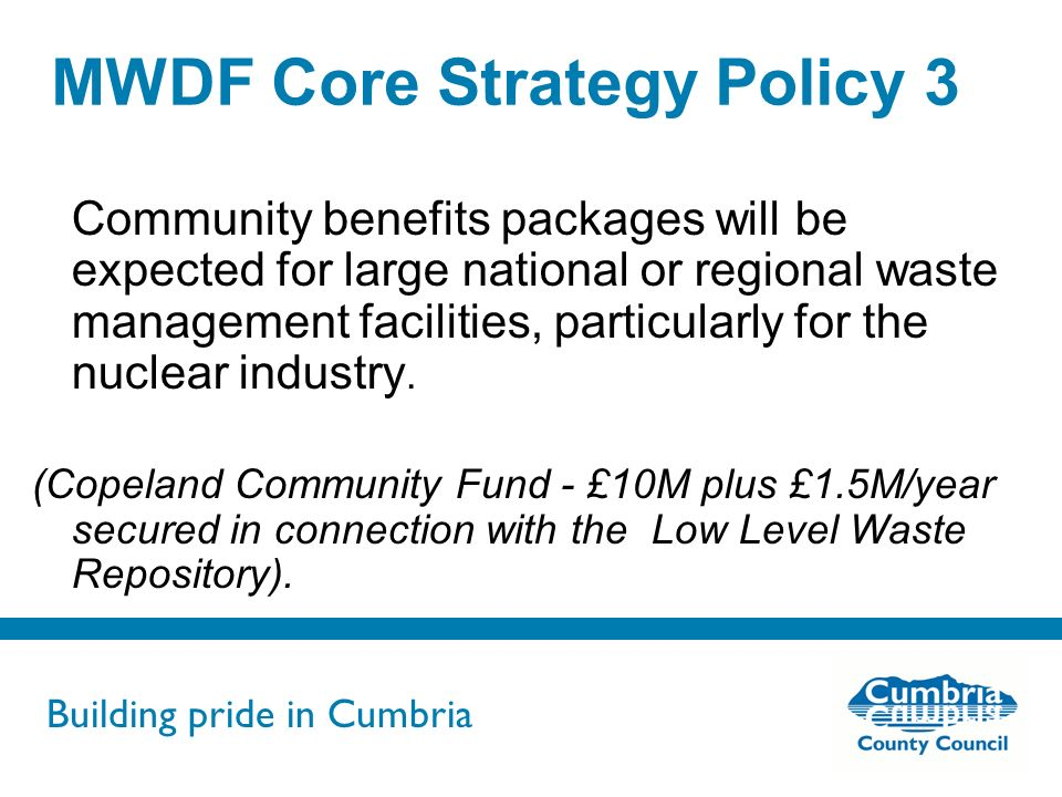 Building pride in Cumbria Do not use fonts other than Arial for your presentations MWDF Core Strategy Policy 3 Community benefits packages will be expected for large national or regional waste management facilities, particularly for the nuclear industry.