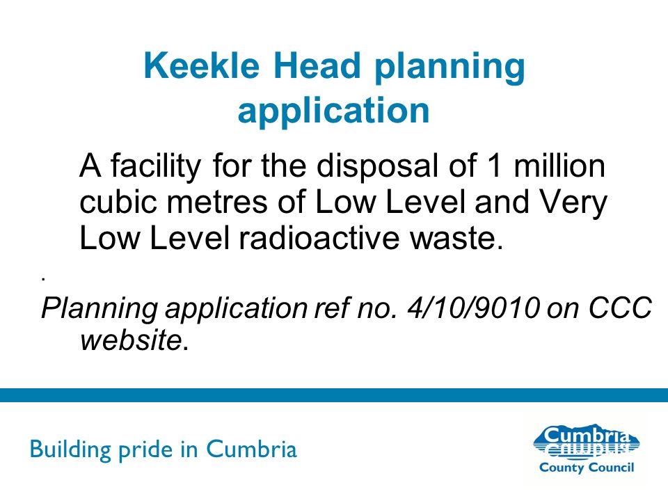 Building pride in Cumbria Do not use fonts other than Arial for your presentations Keekle Head planning application A facility for the disposal of 1 million cubic metres of Low Level and Very Low Level radioactive waste..