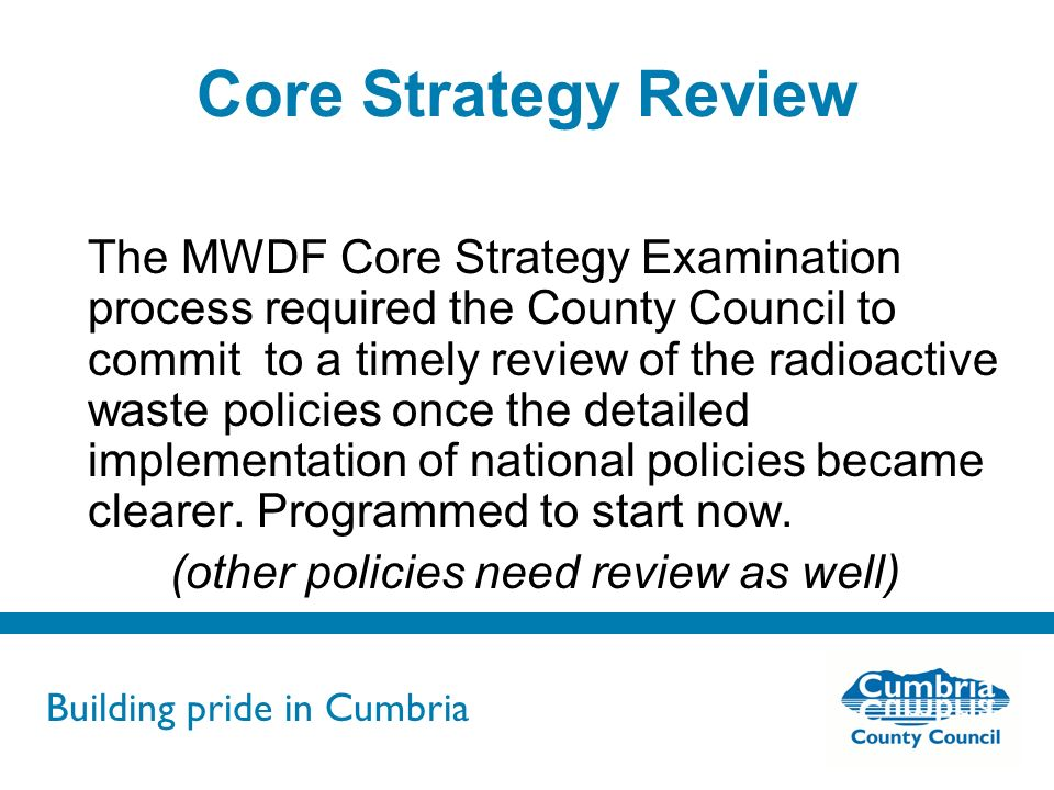 Building pride in Cumbria Do not use fonts other than Arial for your presentations Core Strategy Review The MWDF Core Strategy Examination process required the County Council to commit to a timely review of the radioactive waste policies once the detailed implementation of national policies became clearer.