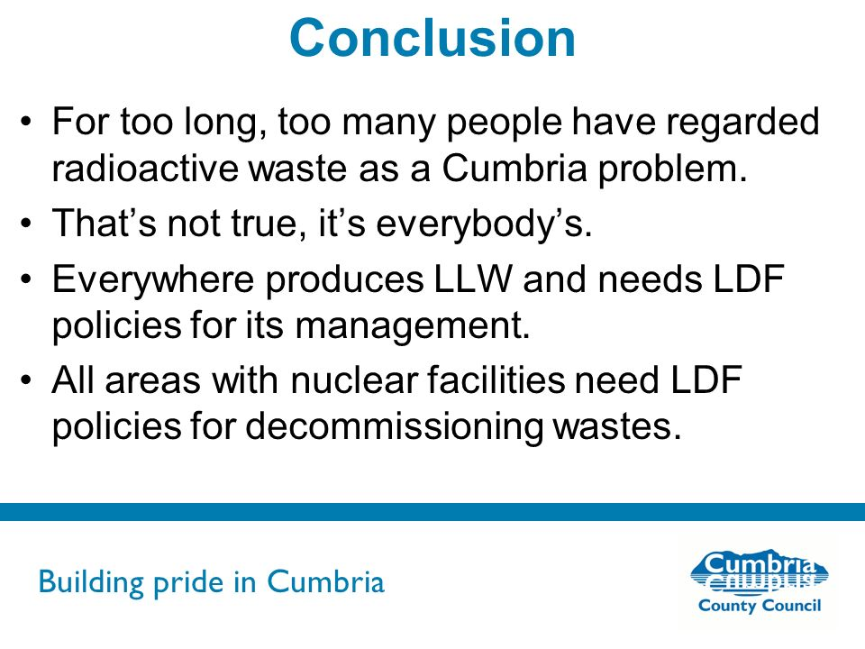 Building pride in Cumbria Do not use fonts other than Arial for your presentations Conclusion For too long, too many people have regarded radioactive waste as a Cumbria problem.