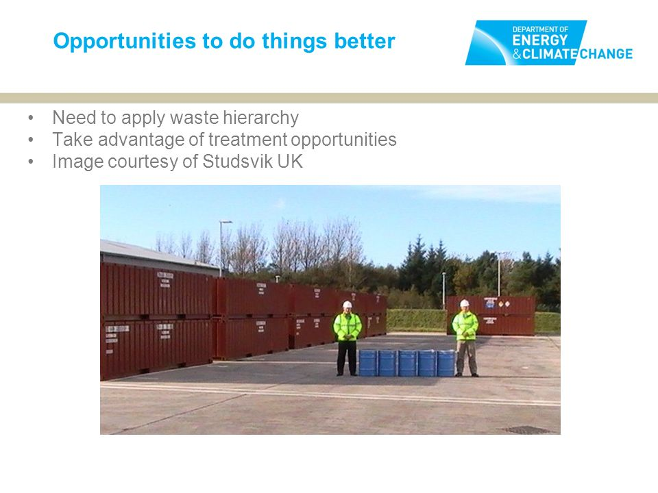 Opportunities to do things better Need to apply waste hierarchy Take advantage of treatment opportunities Image courtesy of Studsvik UK