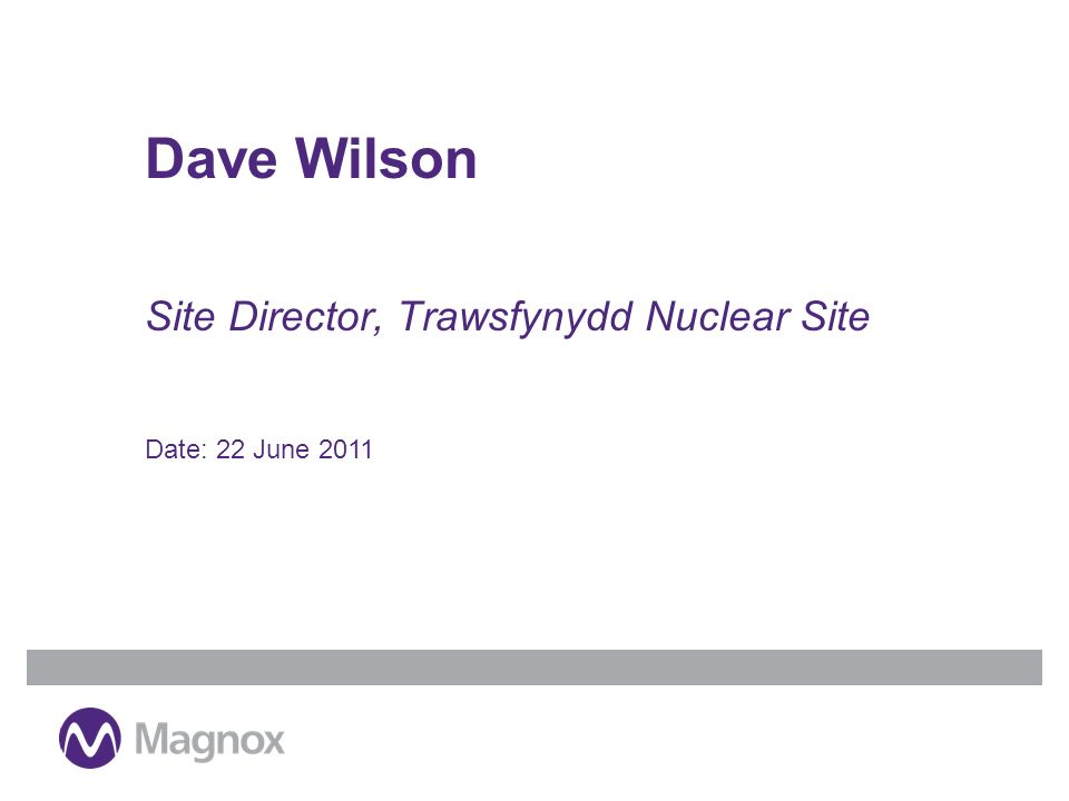 Site Director, Trawsfynydd Nuclear Site Dave Wilson Date: 22 June 2011