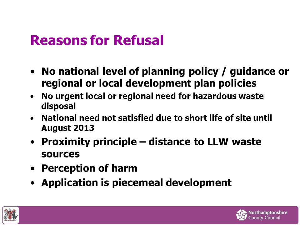 Reasons for Refusal No national level of planning policy / guidance or regional or local development plan policies No urgent local or regional need for hazardous waste disposal National need not satisfied due to short life of site until August 2013 Proximity principle – distance to LLW waste sources Perception of harm Application is piecemeal development