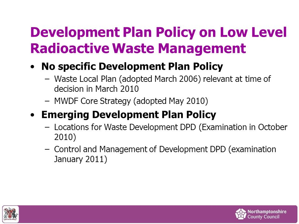 Development Plan Policy on Low Level Radioactive Waste Management No specific Development Plan Policy –Waste Local Plan (adopted March 2006) relevant at time of decision in March 2010 –MWDF Core Strategy (adopted May 2010) Emerging Development Plan Policy –Locations for Waste Development DPD (Examination in October 2010) –Control and Management of Development DPD (examination January 2011)