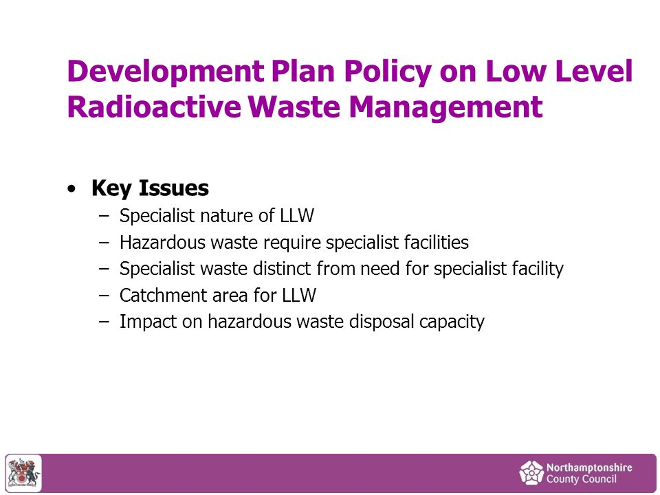 Development Plan Policy on Low Level Radioactive Waste Management Key Issues –Specialist nature of LLW –Hazardous waste require specialist facilities –Specialist waste distinct from need for specialist facility –Catchment area for LLW –Impact on hazardous waste disposal capacity
