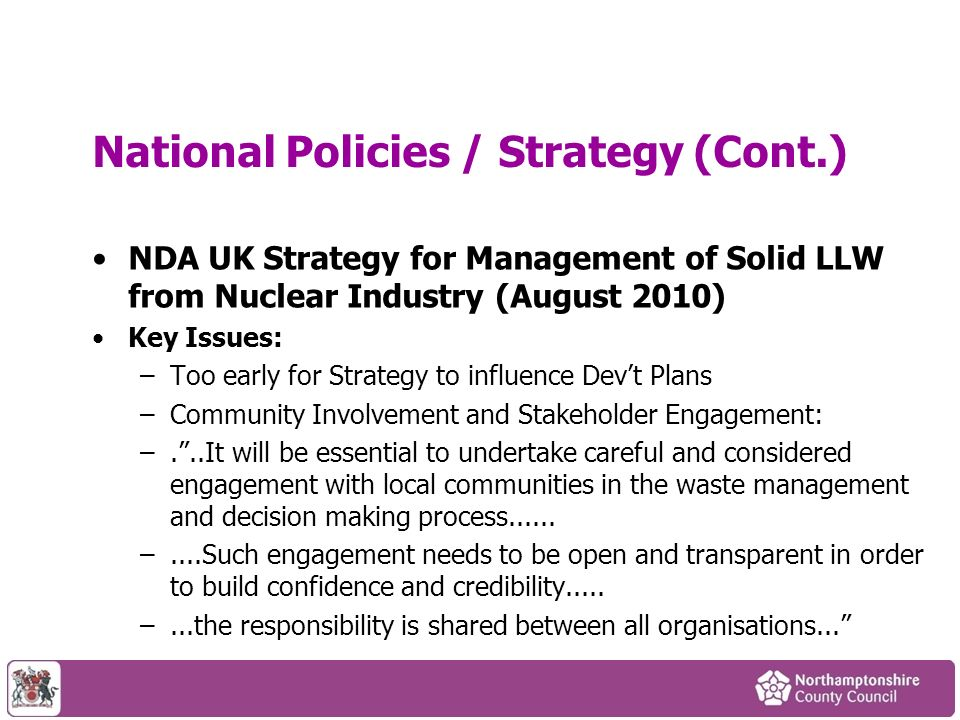 National Policies / Strategy (Cont.) NDA UK Strategy for Management of Solid LLW from Nuclear Industry (August 2010) Key Issues: –Too early for Strategy to influence Devt Plans –Community Involvement and Stakeholder Engagement: –...It will be essential to undertake careful and considered engagement with local communities in the waste management and decision making process......