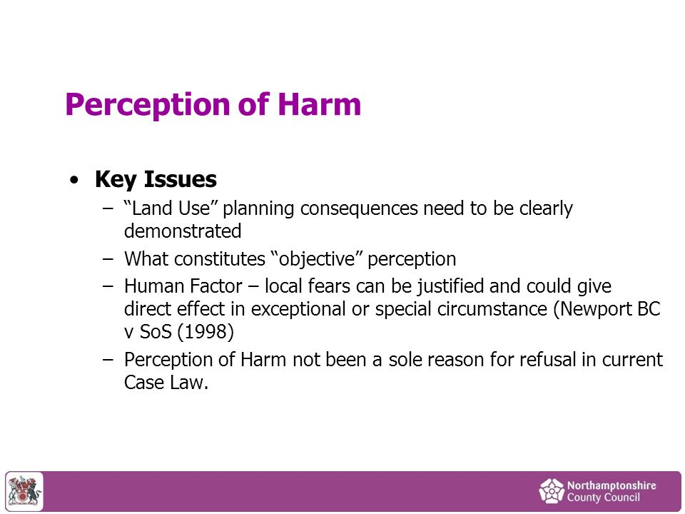Perception of Harm Key Issues –Land Use planning consequences need to be clearly demonstrated –What constitutes objective perception –Human Factor – local fears can be justified and could give direct effect in exceptional or special circumstance (Newport BC v SoS (1998) –Perception of Harm not been a sole reason for refusal in current Case Law.