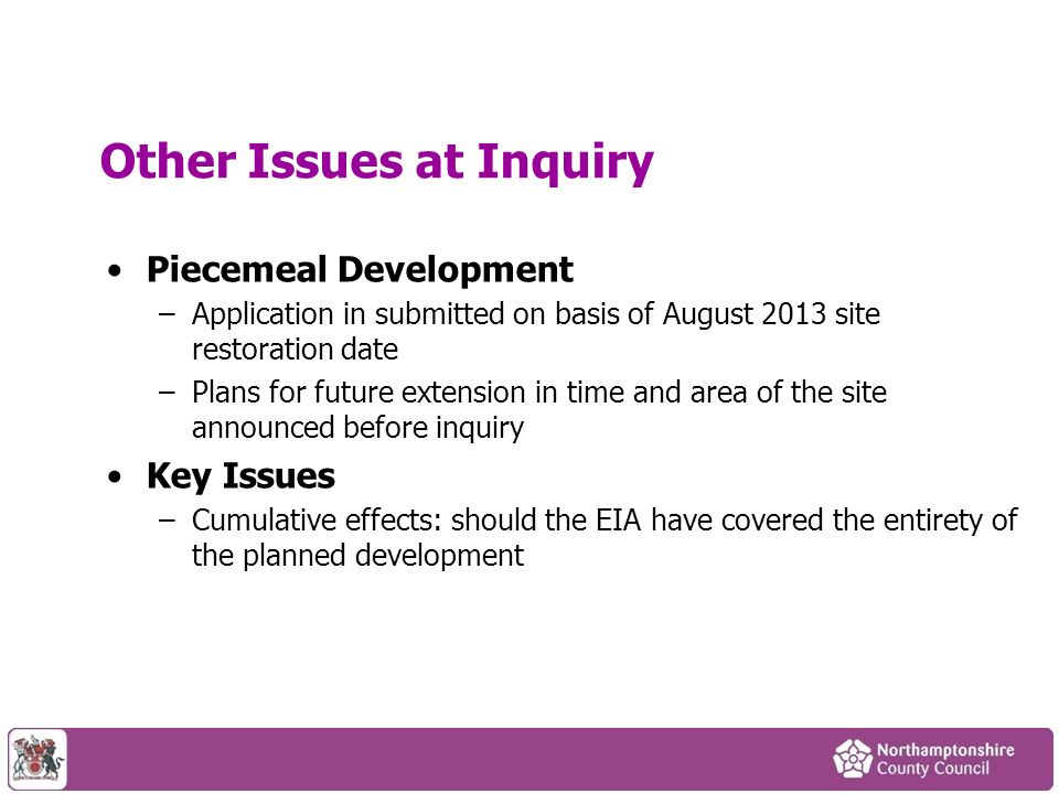 Other Issues at Inquiry Piecemeal Development –Application in submitted on basis of August 2013 site restoration date –Plans for future extension in time and area of the site announced before inquiry Key Issues –Cumulative effects: should the EIA have covered the entirety of the planned development