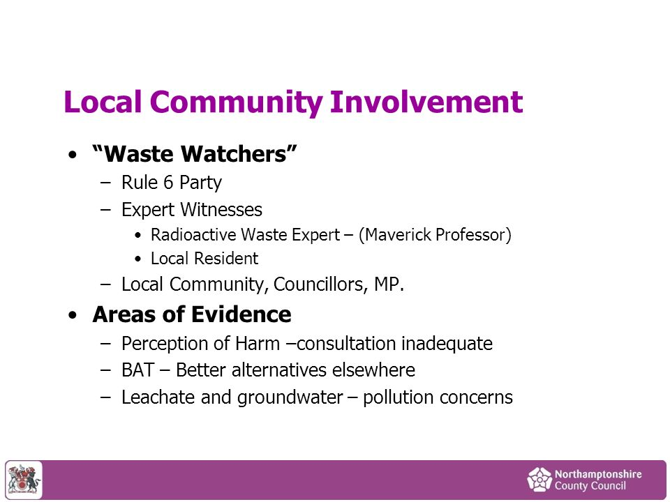 Local Community Involvement Waste Watchers –Rule 6 Party –Expert Witnesses Radioactive Waste Expert – (Maverick Professor) Local Resident –Local Community, Councillors, MP.
