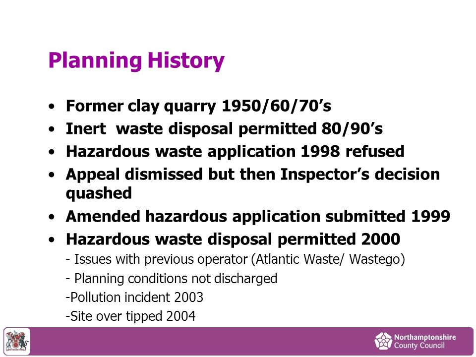 Planning History Former clay quarry 1950/60/70s Inert waste disposal permitted 80/90s Hazardous waste application 1998 refused Appeal dismissed but then Inspectors decision quashed Amended hazardous application submitted 1999 Hazardous waste disposal permitted Issues with previous operator (Atlantic Waste/ Wastego) - Planning conditions not discharged -Pollution incident Site over tipped 2004
