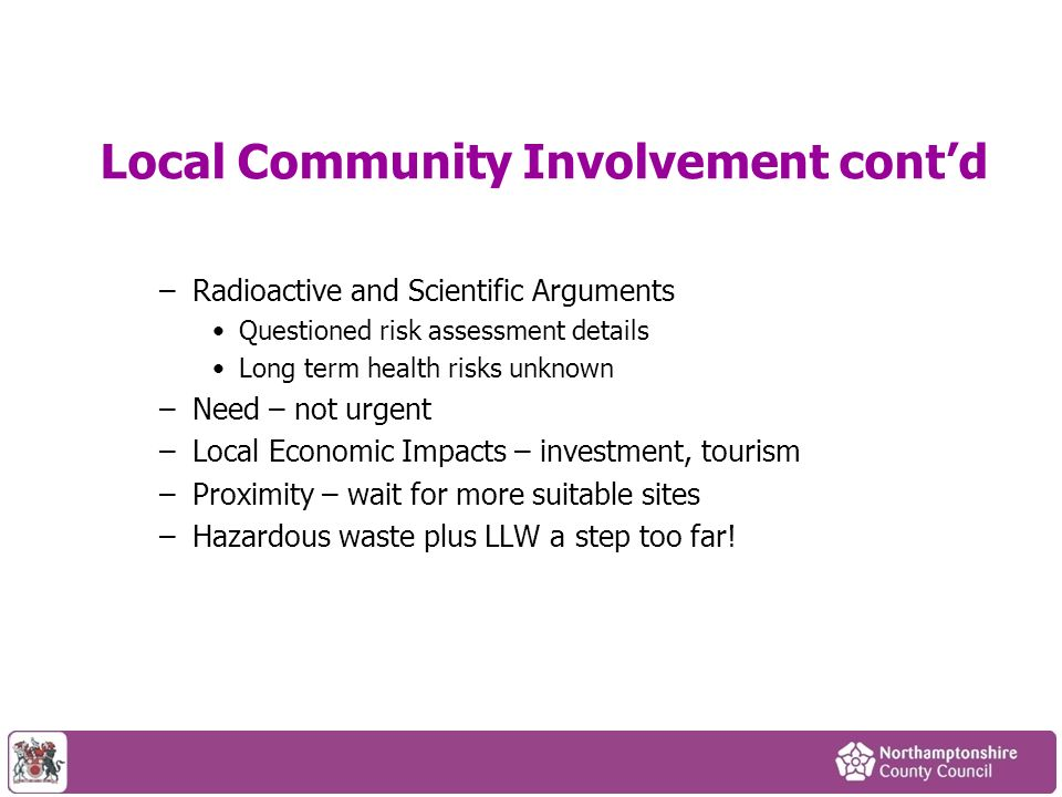 Local Community Involvement contd –Radioactive and Scientific Arguments Questioned risk assessment details Long term health risks unknown –Need – not urgent –Local Economic Impacts – investment, tourism –Proximity – wait for more suitable sites –Hazardous waste plus LLW a step too far!