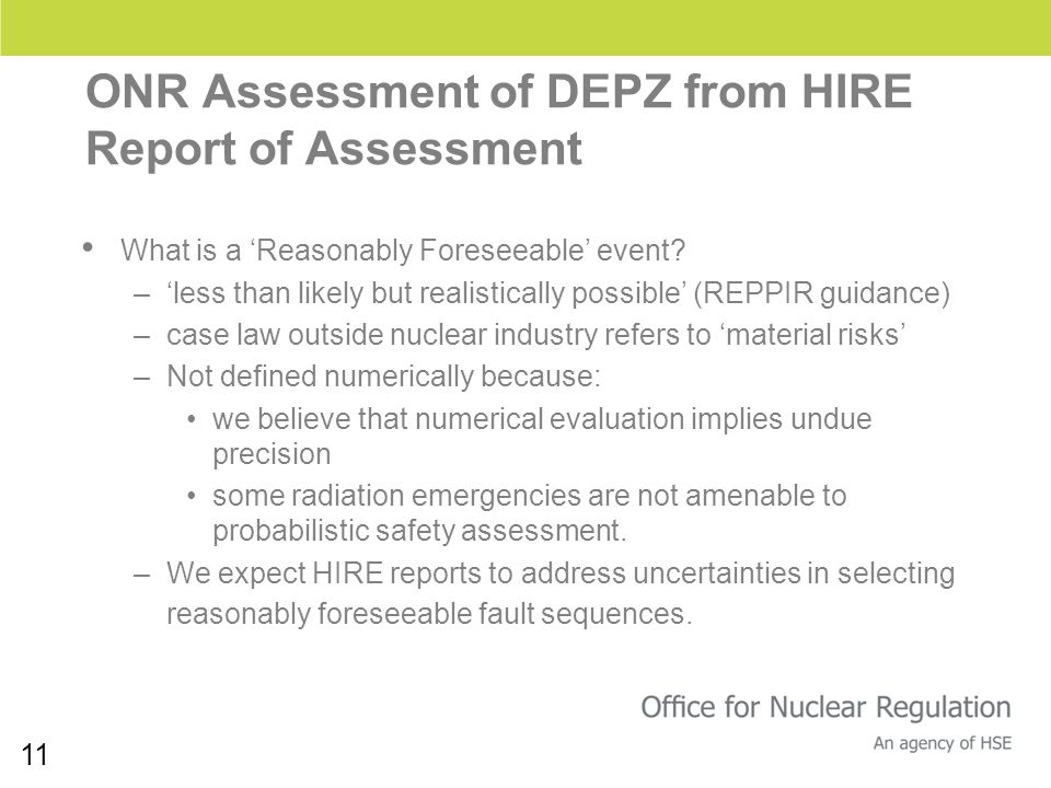 11 ONR Assessment of DEPZ from HIRE Report of Assessment What is a Reasonably Foreseeable event? –less than likely but realistically possible (REPPIR
