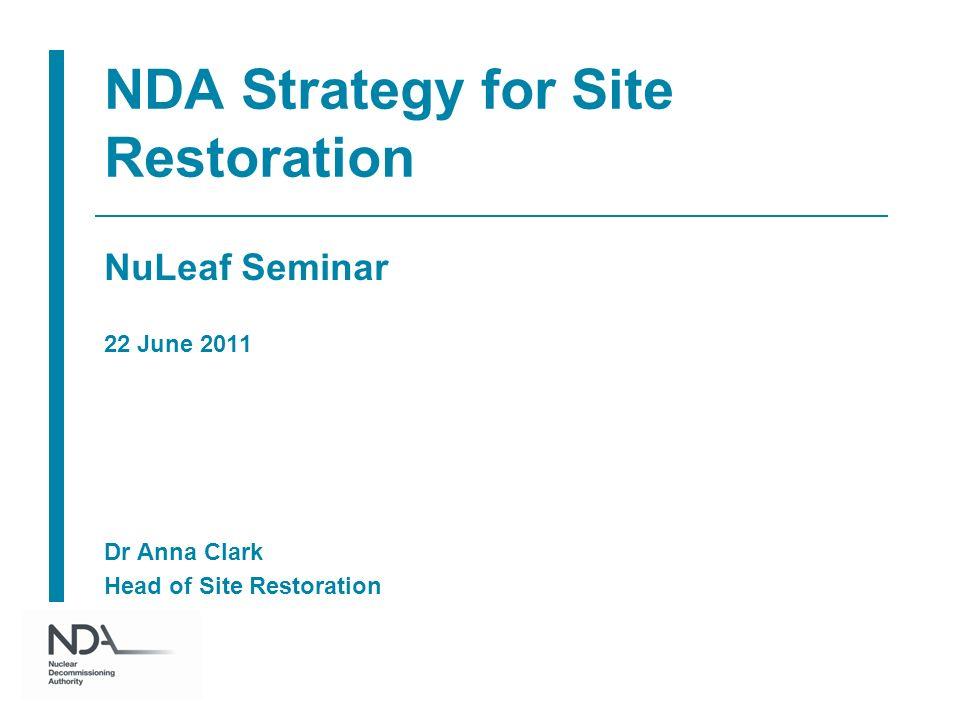 NDA Strategy for Site Restoration NuLeaf Seminar 22 June 2011 Dr Anna Clark Head of Site Restoration
