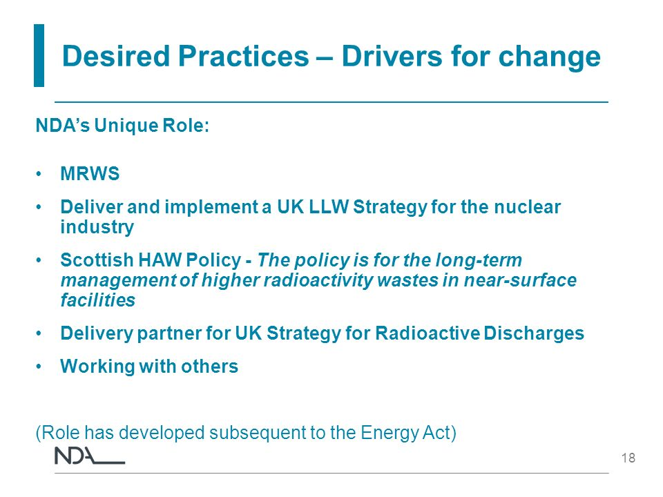 18 Desired Practices – Drivers for change NDAs Unique Role: MRWS Deliver and implement a UK LLW Strategy for the nuclear industry Scottish HAW Policy