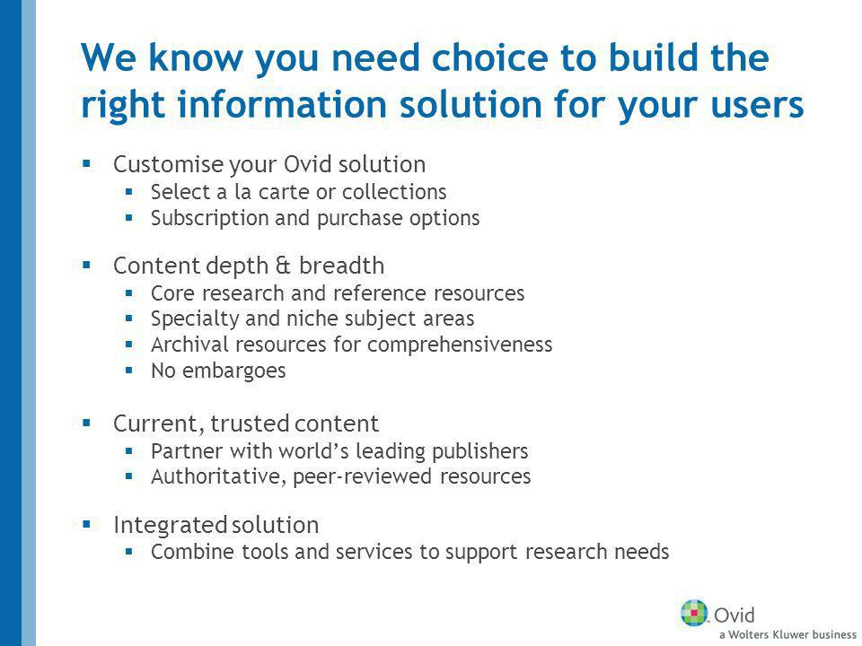 We know you need choice to build the right information solution for your users Customise your Ovid solution Select a la carte or collections Subscription and purchase options Content depth & breadth Core research and reference resources Specialty and niche subject areas Archival resources for comprehensiveness No embargoes Current, trusted content Partner with worlds leading publishers Authoritative, peer-reviewed resources Integrated solution Combine tools and services to support research needs