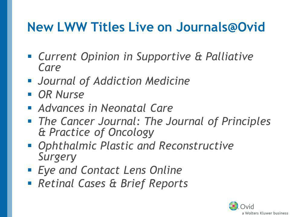 New LWW Titles Live on Journals@Ovid Current Opinion in Supportive & Palliative Care Journal of Addiction Medicine OR Nurse Advances in Neonatal Care The Cancer Journal: The Journal of Principles & Practice of Oncology Ophthalmic Plastic and Reconstructive Surgery Eye and Contact Lens Online Retinal Cases & Brief Reports