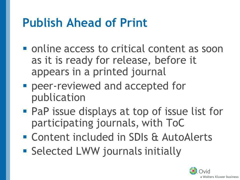 Publish Ahead of Print online access to critical content as soon as it is ready for release, before it appears in a printed journal peer-reviewed and accepted for publication PaP issue displays at top of issue list for participating journals, with ToC Content included in SDIs & AutoAlerts Selected LWW journals initially