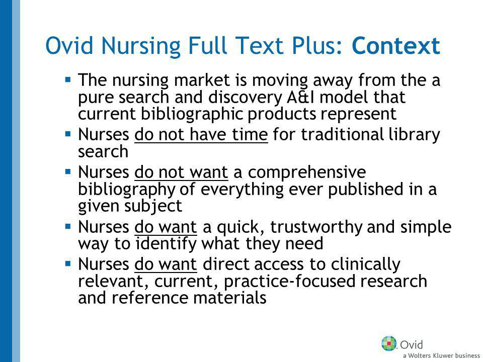Ovid Nursing Full Text Plus: Context The nursing market is moving away from the a pure search and discovery A&I model that current bibliographic products represent Nurses do not have time for traditional library search Nurses do not want a comprehensive bibliography of everything ever published in a given subject Nurses do want a quick, trustworthy and simple way to identify what they need Nurses do want direct access to clinically relevant, current, practice-focused research and reference materials