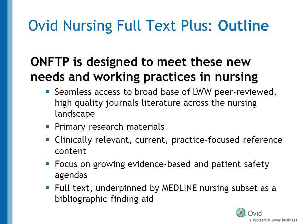 Ovid Nursing Full Text Plus: Outline ONFTP is designed to meet these new needs and working practices in nursing Seamless access to broad base of LWW peer-reviewed, high quality journals literature across the nursing landscape Primary research materials Clinically relevant, current, practice-focused reference content Focus on growing evidence-based and patient safety agendas Full text, underpinned by MEDLINE nursing subset as a bibliographic finding aid