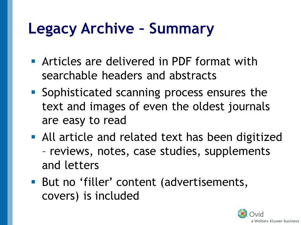 Legacy Archive – Summary Articles are delivered in PDF format with searchable headers and abstracts Sophisticated scanning process ensures the text and images of even the oldest journals are easy to read All article and related text has been digitized – reviews, notes, case studies, supplements and letters But no filler content (advertisements, covers) is included
