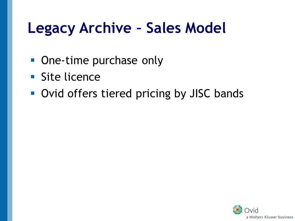 Legacy Archive – Sales Model One-time purchase only Site licence Ovid offers tiered pricing by JISC bands