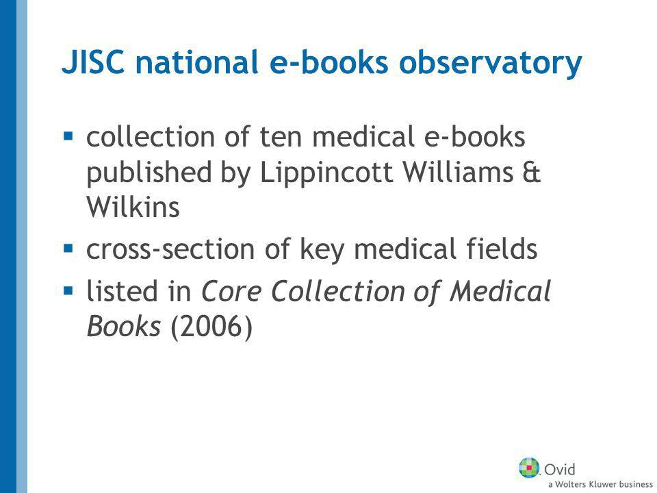 JISC national e-books observatory collection of ten medical e-books published by Lippincott Williams & Wilkins cross-section of key medical fields listed in Core Collection of Medical Books (2006)