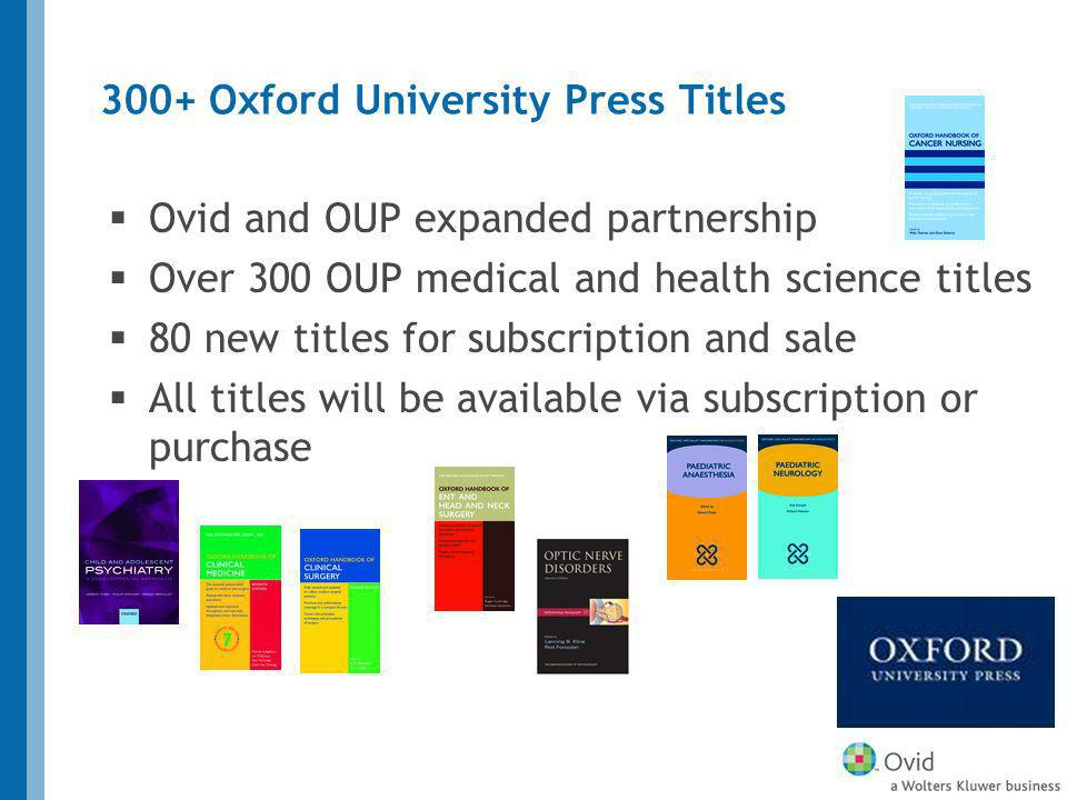 Ovid and OUP expanded partnership Over 300 OUP medical and health science titles 80 new titles for subscription and sale All titles will be available via subscription or purchase 300+ Oxford University Press Titles