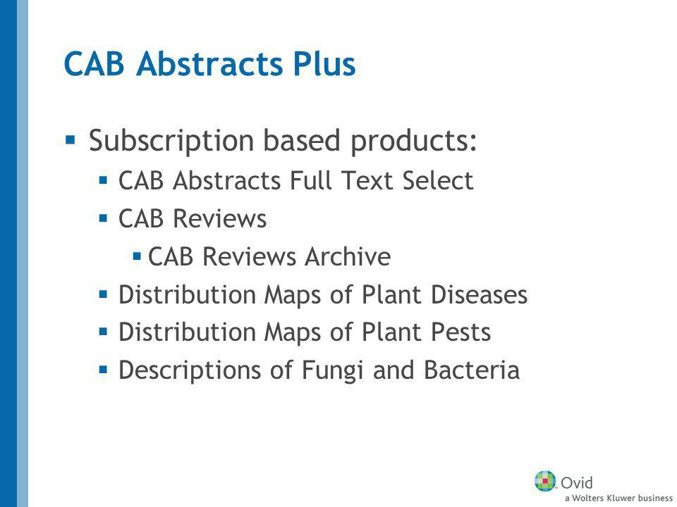 CAB Abstracts Plus Subscription based products: CAB Abstracts Full Text Select CAB Reviews CAB Reviews Archive Distribution Maps of Plant Diseases Distribution Maps of Plant Pests Descriptions of Fungi and Bacteria