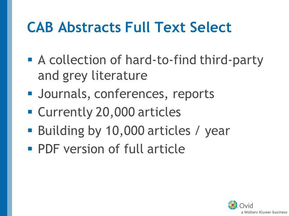 CAB Abstracts Full Text Select A collection of hard-to-find third-party and grey literature Journals, conferences, reports Currently 20,000 articles Building by 10,000 articles / year PDF version of full article