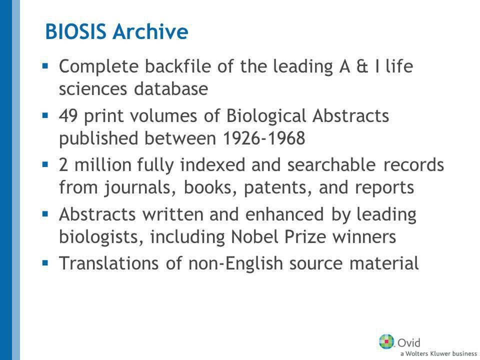 BIOSIS Archive Complete backfile of the leading A & I life sciences database 49 print volumes of Biological Abstracts published between 1926-1968 2 million fully indexed and searchable records from journals, books, patents, and reports Abstracts written and enhanced by leading biologists, including Nobel Prize winners Translations of non-English source material