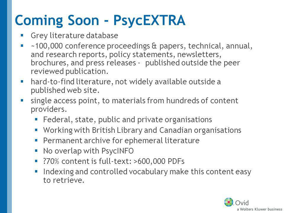 Coming Soon - PsycEXTRA Grey literature database ~100,000 conference proceedings & papers, technical, annual, and research reports, policy statements, newsletters, brochures, and press releases - published outside the peer reviewed publication.