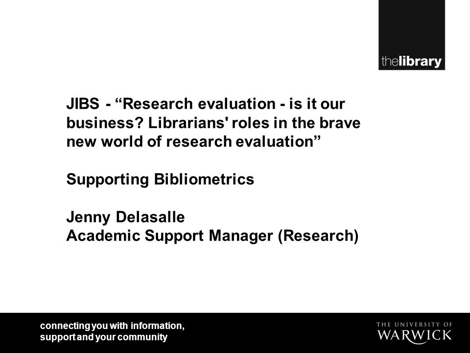 connecting you with information, support and your community JIBS - Research evaluation - is it our business? Librarians' roles in the brave new world