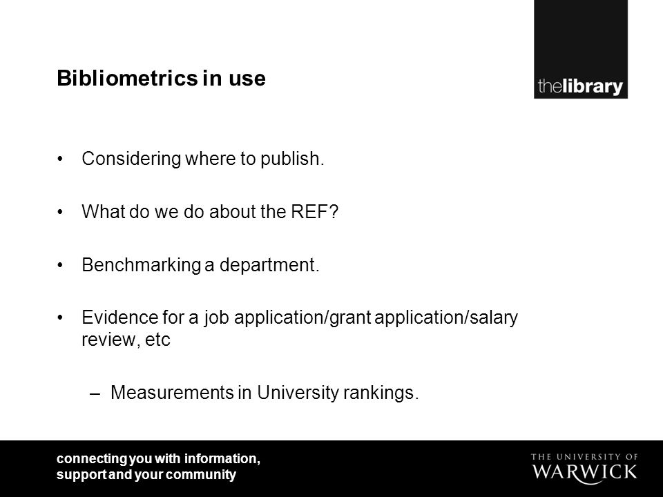 Bibliometrics in use Considering where to publish. What do we do about the REF? Benchmarking a department. Evidence for a job application/grant applic