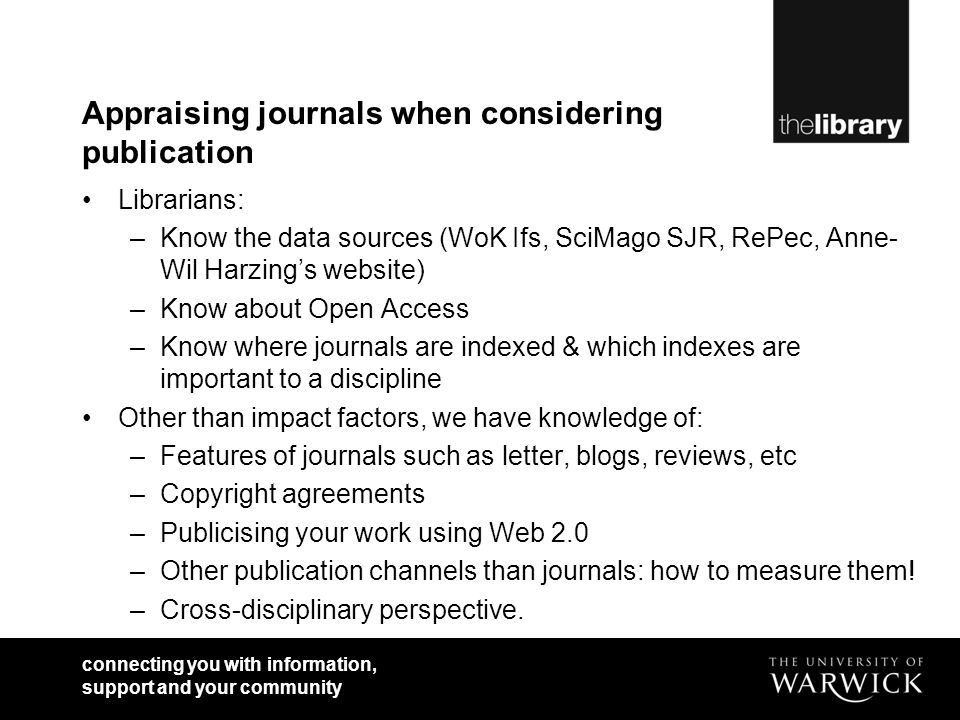 connecting you with information, support and your community Appraising journals when considering publication Librarians: –Know the data sources (WoK Ifs, SciMago SJR, RePec, Anne- Wil Harzings website) –Know about Open Access –Know where journals are indexed & which indexes are important to a discipline Other than impact factors, we have knowledge of: –Features of journals such as letter, blogs, reviews, etc –Copyright agreements –Publicising your work using Web 2.0 –Other publication channels than journals: how to measure them.