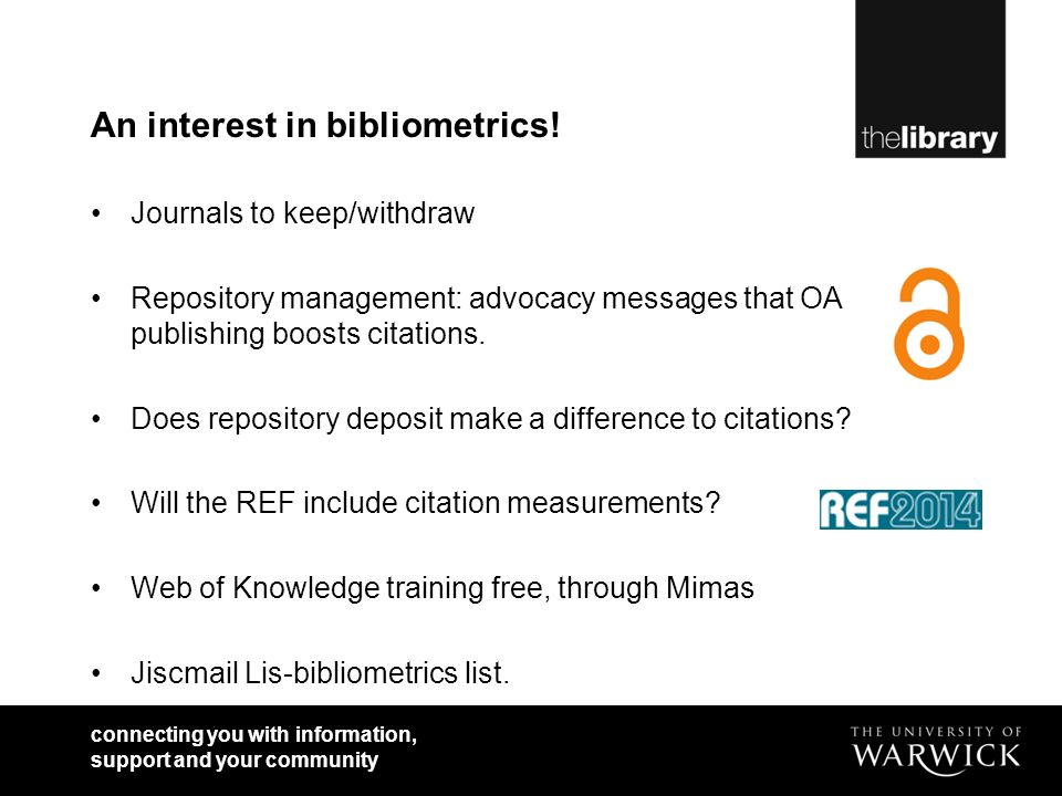 connecting you with information, support and your community An interest in bibliometrics! Journals to keep/withdraw Repository management: advocacy me