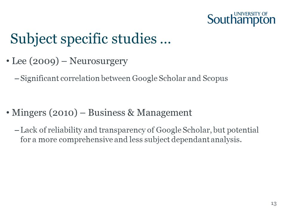 Subject specific studies … 13 Lee (2009) – Neurosurgery –Significant correlation between Google Scholar and Scopus Mingers (2010) – Business & Management –Lack of reliability and transparency of Google Scholar, but potential for a more comprehensive and less subject dependant analysis.