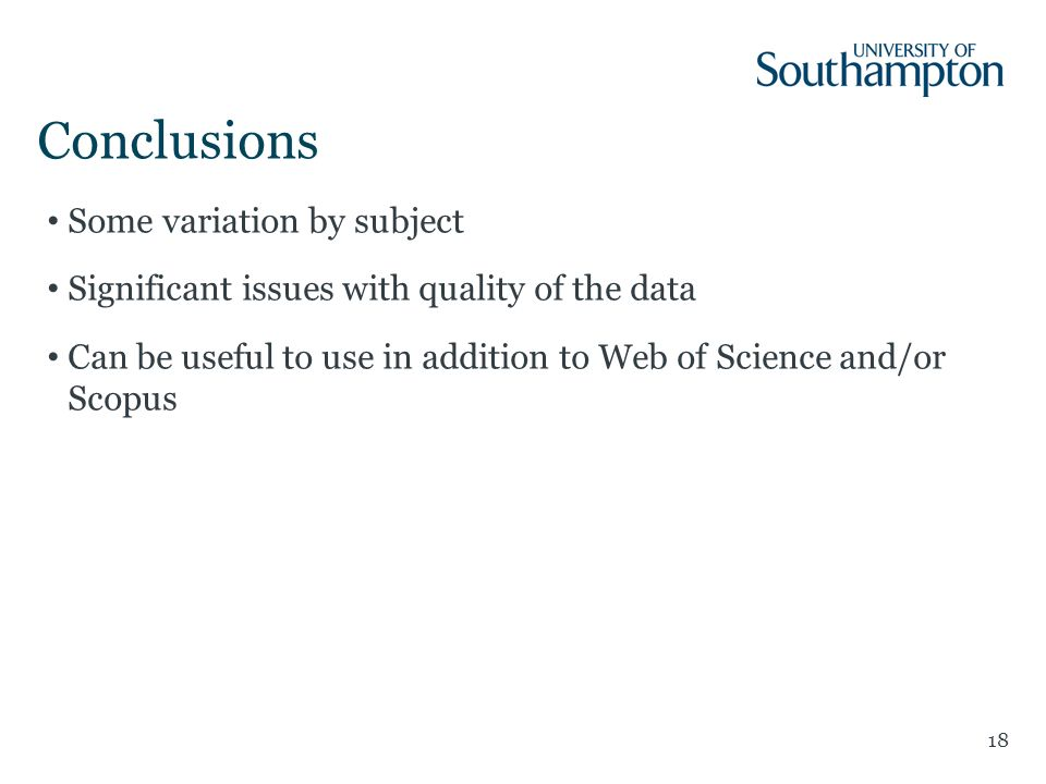 Conclusions 18 Some variation by subject Significant issues with quality of the data Can be useful to use in addition to Web of Science and/or Scopus