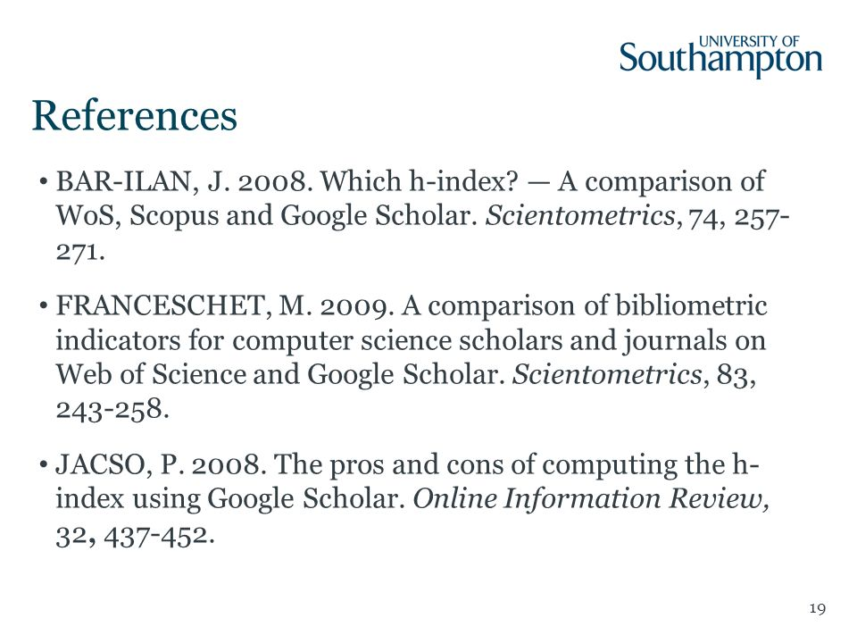 References 19 BAR-ILAN, J. 2008. Which h-index. A comparison of WoS, Scopus and Google Scholar.